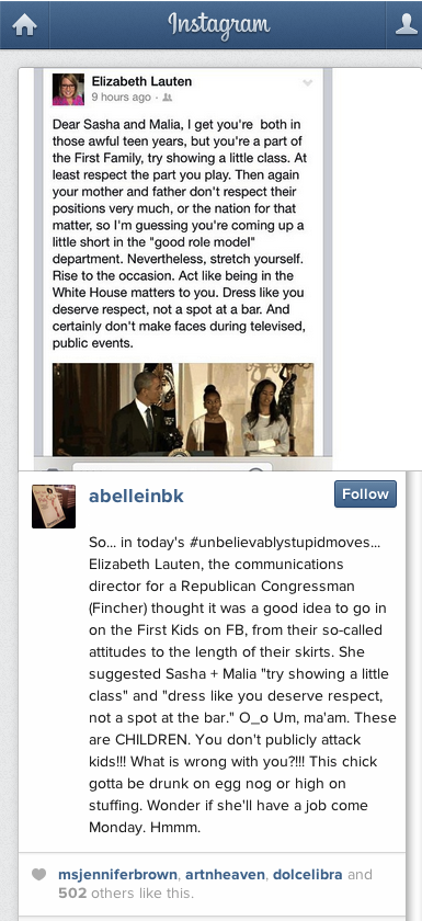 "Beneath a photo of Lauten's tirade, Lucas writes, ""So... in today's #unbelievablystupidmoves... Elizabeth Lauten, the communications director for a Republican Congressman (Fincher) thought it was a good idea to go in on the First Kids on FB, from their so-called attitudes to the length of their skirts. She suggested Sasha + Malia ""try showing a little class"" and ""dress like you deserve respect, not a spot at the bar."" O_o Um, ma'am. These are CHILDREN. You don't publicly attack kids!!! What is wrong with you?!!! This chick gotta be drunk on egg nog or high on stuffing. Wonder if she'll have a job come Monday. Hmmm."""
