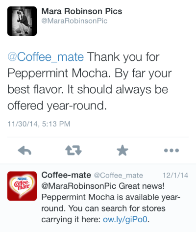 """Mobile screenshot of Coffee-mate replying to a tweet from @MaraRobinsonPic with the copy, """"@Coffee_mate Thank you for Peppermint Mocha. By far your best flavor. It should always be offered year-round."""" To which Coffee-mate replied, """"@MaraRobinsonPic Great news! Peppermint Mocha is available year-round. You can search for stores carrying it here: ow.ly/giPo0"""""""