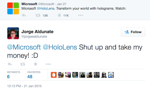 "A screenshot of a tweet in which Jorge Aldunate replies to Microsoft's posting of a video about HoloLens as thus: ""@Mircrosoft @HoloLens Shut up and take my money! :-D"""